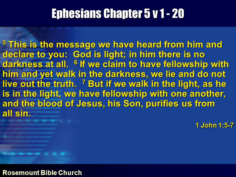 Rosemount Bible Church Ephesians Chapter 5 v 1 - 20 5 This is the message we have heard from him and declare to you: God is light; in him there is no darkness at all.