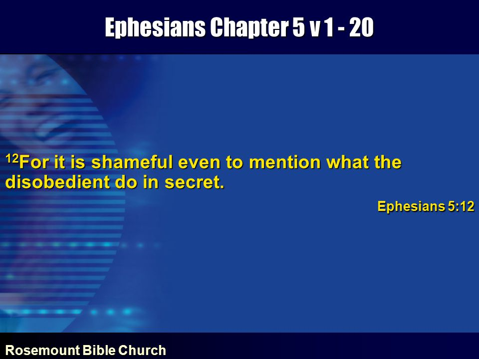 Rosemount Bible Church Ephesians Chapter 5 v 1 - 20 12 For it is shameful even to mention what the disobedient do in secret.