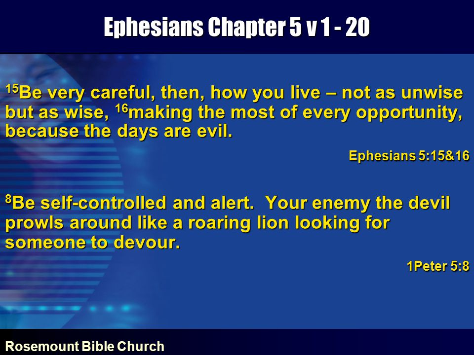 Rosemount Bible Church Ephesians Chapter 5 v 1 - 20 15 Be very careful, then, how you live – not as unwise but as wise, 16 making the most of every opportunity, because the days are evil.