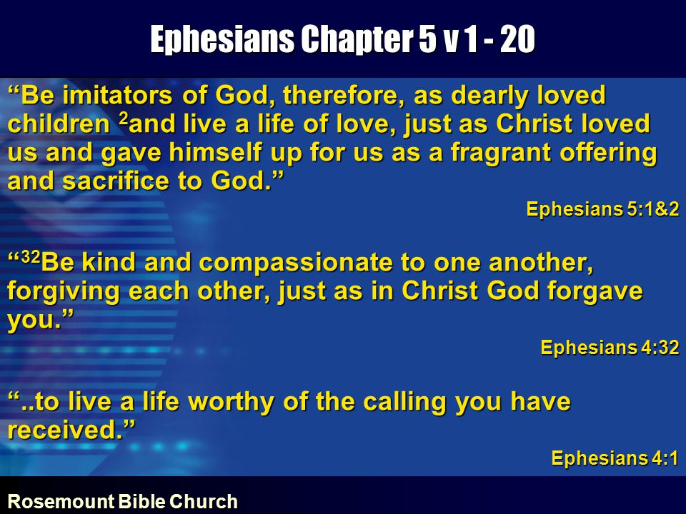 Rosemount Bible Church Ephesians Chapter 5 v 1 - 20 Be imitators of God, therefore, as dearly loved children 2 and live a life of love, just as Christ loved us and gave himself up for us as a fragrant offering and sacrifice to God. Ephesians 5:1&2 32 Be kind and compassionate to one another, forgiving each other, just as in Christ God forgave you. Ephesians 4:32 ..to live a life worthy of the calling you have received. Ephesians 4:1