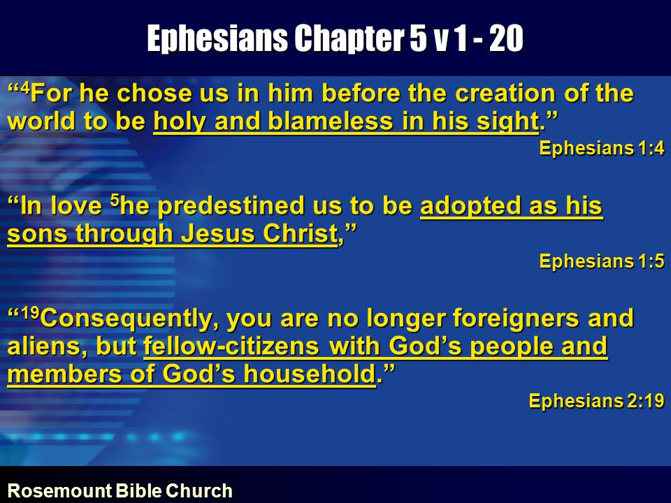 Rosemount Bible Church Ephesians Chapter 5 v 1 - 20 4 For he chose us in him before the creation of the world to be holy and blameless in his sight. Ephesians 1:4 In love 5 he predestined us to be adopted as his sons through Jesus Christ, Ephesians 1:5 19 Consequently, you are no longer foreigners and aliens, but fellow-citizens with God's people and members of God's household. Ephesians 2:19