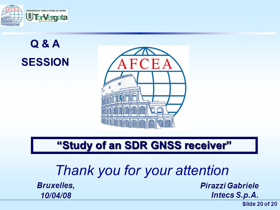 "Slide 20 of 20 Pirazzi Gabriele Intecs S.p.A. Bruxelles, 10/04/08 ""Study of an SDR GNSS receiver"" Q & A SESSION Thank you for your attention"