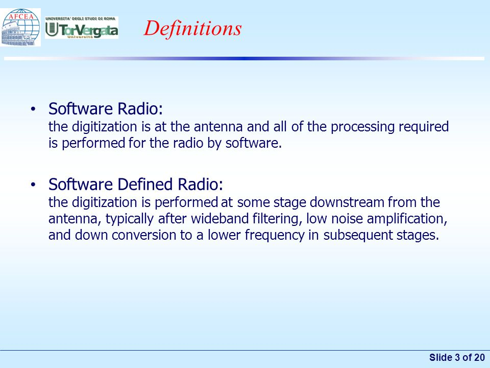 Slide 3 of 20 Definitions Software Radio: the digitization is at the antenna and all of the processing required is performed for the radio by software