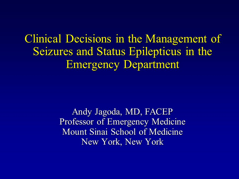 Clinical Decisions in the Management of Seizures and Status Epilepticus in the Emergency Department Andy Jagoda, MD, FACEP Professor of Emergency Medicine Mount Sinai School of Medicine New York, New York