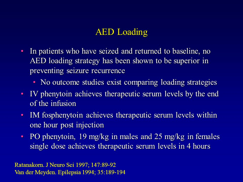 AED Loading In patients who have seized and returned to baseline, no AED loading strategy has been shown to be superior in preventing seizure recurrenceIn patients who have seized and returned to baseline, no AED loading strategy has been shown to be superior in preventing seizure recurrence No outcome studies exist comparing loading strategiesNo outcome studies exist comparing loading strategies IV phenytoin achieves therapeutic serum levels by the end of the infusionIV phenytoin achieves therapeutic serum levels by the end of the infusion IM fosphenytoin achieves therapeutic serum levels within one hour post injectionIM fosphenytoin achieves therapeutic serum levels within one hour post injection PO phenytoin, 19 mg/kg in males and 25 mg/kg in females single dose achieves therapeutic serum levels in 4 hoursPO phenytoin, 19 mg/kg in males and 25 mg/kg in females single dose achieves therapeutic serum levels in 4 hours Ratanakorn.
