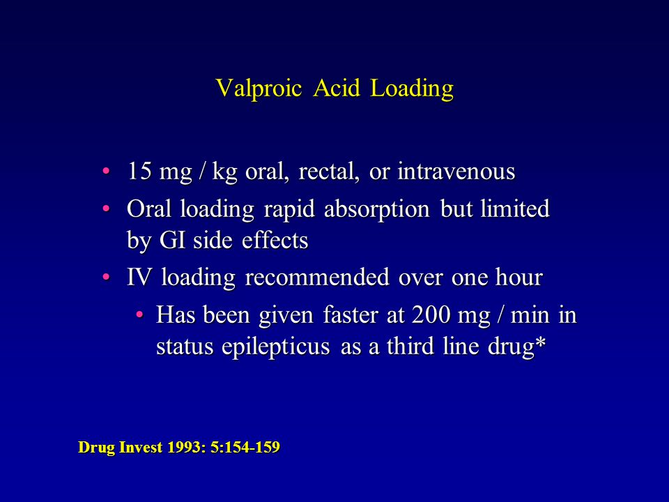 Valproic Acid Loading 15 mg / kg oral, rectal, or intravenous15 mg / kg oral, rectal, or intravenous Oral loading rapid absorption but limited by GI side effectsOral loading rapid absorption but limited by GI side effects IV loading recommended over one hourIV loading recommended over one hour Has been given faster at 200 mg / min in status epilepticus as a third line drug*Has been given faster at 200 mg / min in status epilepticus as a third line drug* Drug Invest 1993: 5:154-159