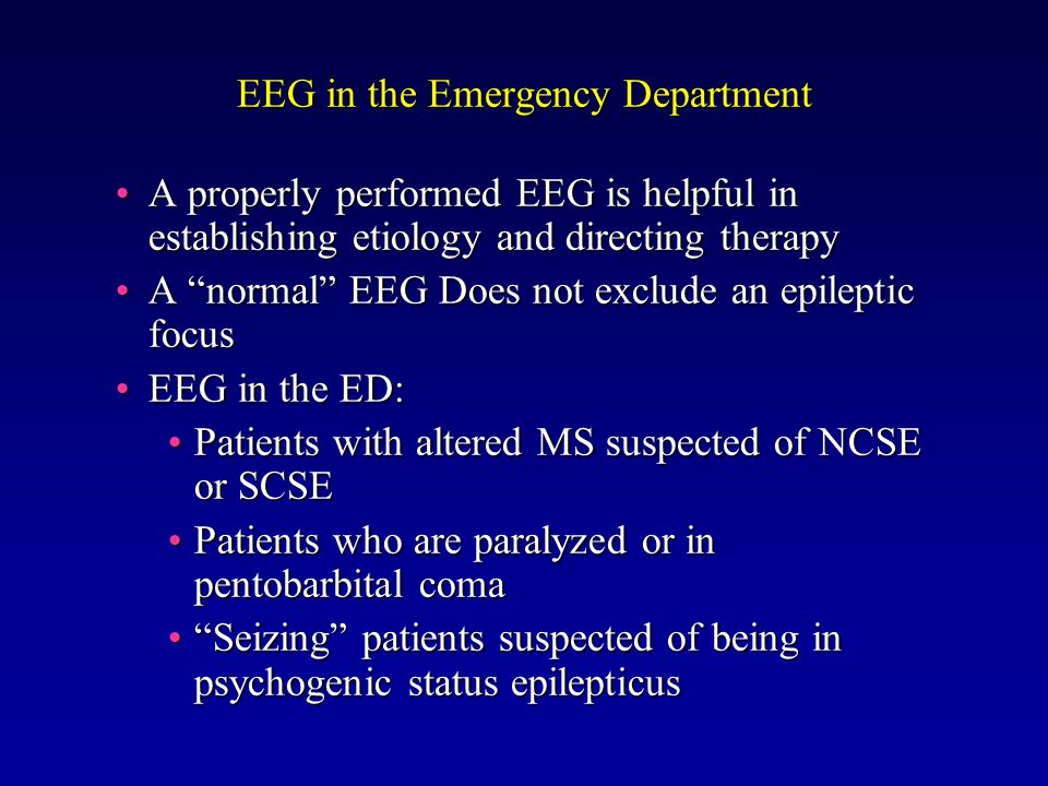 EEG in the Emergency Department A properly performed EEG is helpful in establishing etiology and directing therapyA properly performed EEG is helpful in establishing etiology and directing therapy A normal EEG Does not exclude an epileptic focusA normal EEG Does not exclude an epileptic focus EEG in the ED:EEG in the ED: Patients with altered MS suspected of NCSE or SCSEPatients with altered MS suspected of NCSE or SCSE Patients who are paralyzed or in pentobarbital comaPatients who are paralyzed or in pentobarbital coma Seizing patients suspected of being in psychogenic status epilepticus Seizing patients suspected of being in psychogenic status epilepticus