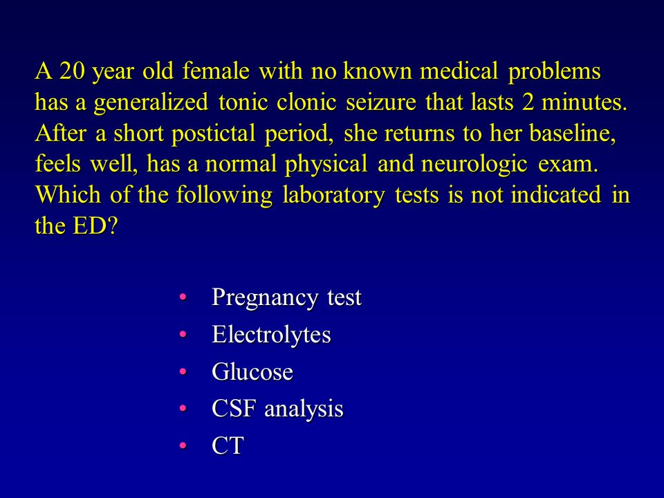 A 20 year old female with no known medical problems has a generalized tonic clonic seizure that lasts 2 minutes.
