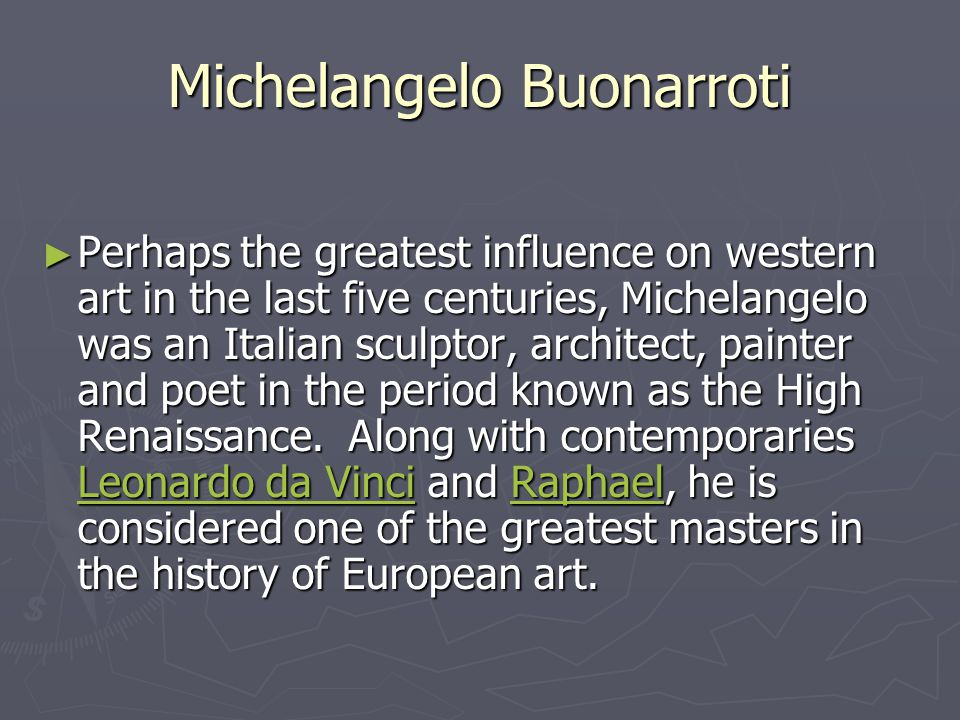 Michelangelo Buonarroti ► Perhaps the greatest influence on western art in the last five centuries, Michelangelo was an Italian sculptor, architect, painter and poet in the period known as the High Renaissance.