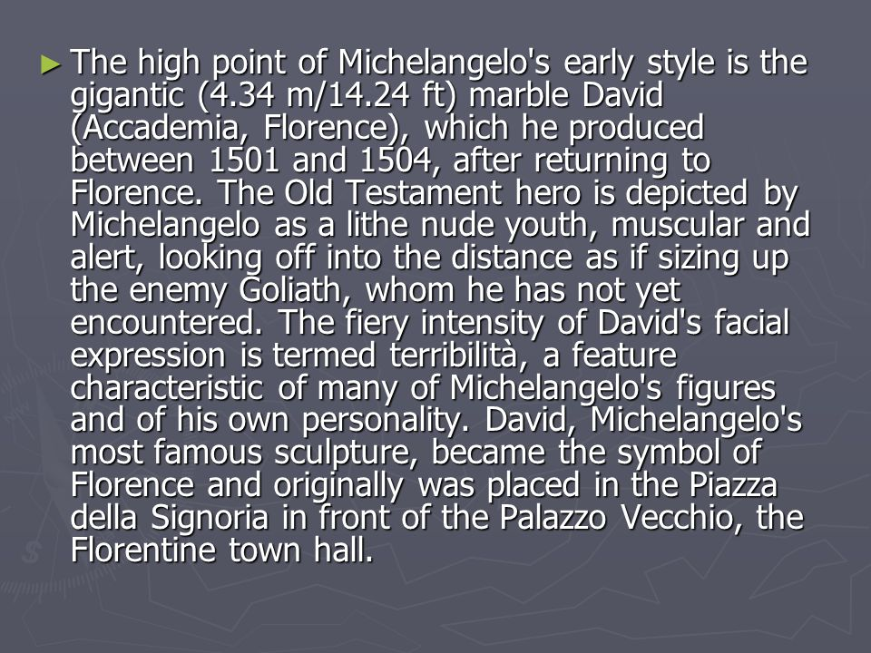 ► The high point of Michelangelo s early style is the gigantic (4.34 m/14.24 ft) marble David (Accademia, Florence), which he produced between 1501 and 1504, after returning to Florence.