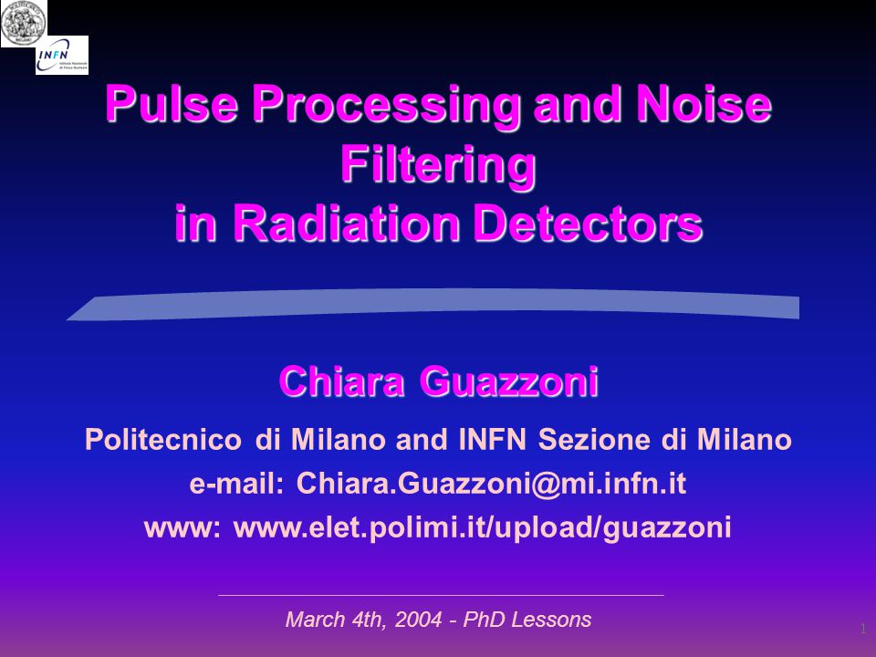 1 Pulse Processing and Noise Filtering in Radiation Detectors Chiara Guazzoni Politecnico di Milano and INFN Sezione di Milano e-mail: Chiara.Guazzoni