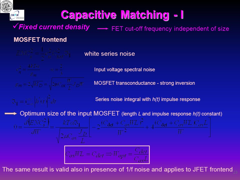 23 Capacitive Matching - I Fixed current density FET cut-off frequency independent of size MOSFET frontend The same result is valid also in presence o