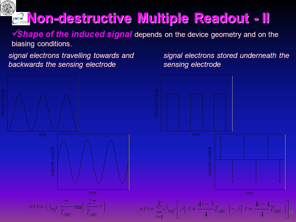 36 Non-destructive Multiple Readout - II Shape of the induced signal depends on the device geometry and on the biasing conditions. signal electrons tr