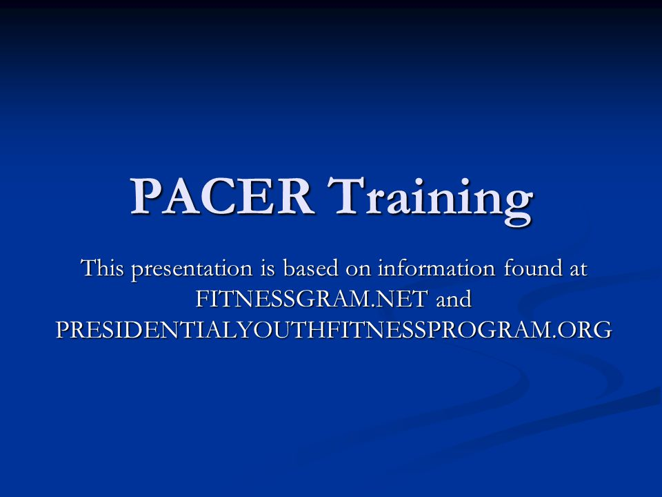 PACER Training This presentation is based on information found at FITNESSGRAM.NET and PRESIDENTIALYOUTHFITNESSPROGRAM.ORG