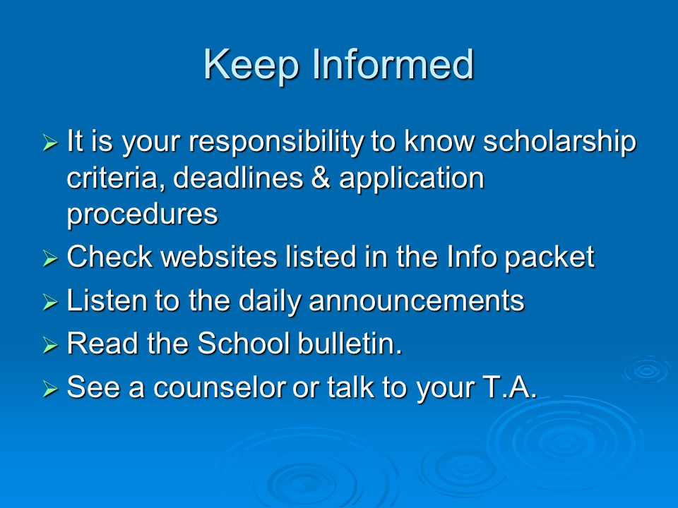 Keep Informed  It is your responsibility to know scholarship criteria, deadlines & application procedures  Check websites listed in the Info packet