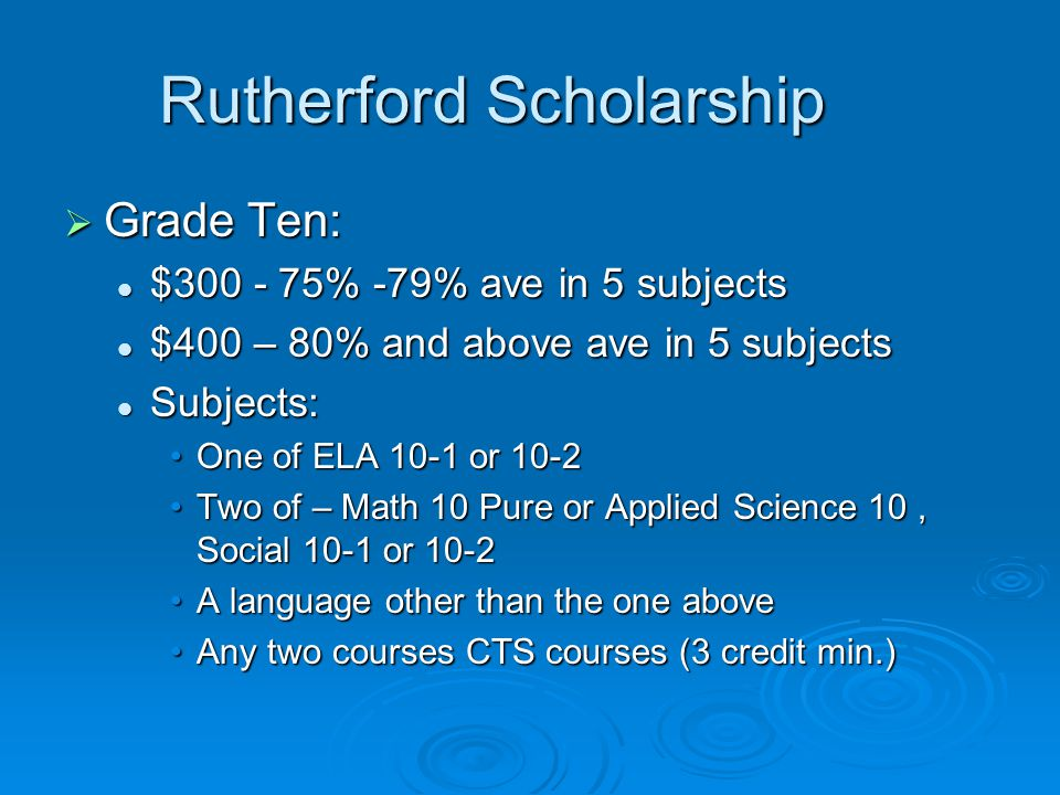 Rutherford Scholarship  Grade Ten: $300 - 75% -79% ave in 5 subjects $300 - 75% -79% ave in 5 subjects $400 – 80% and above ave in 5 subjects $400 –