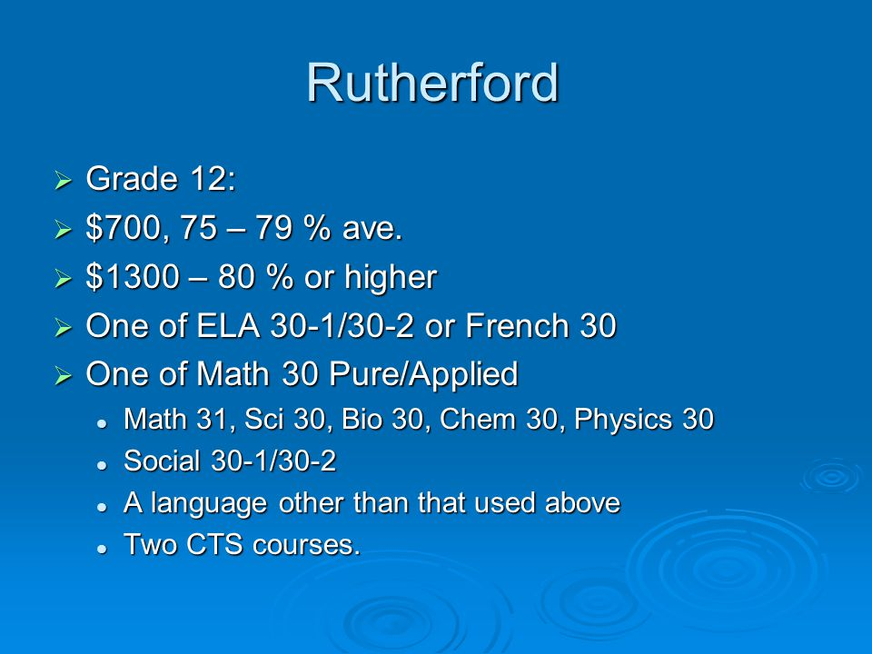 Rutherford  Grade 12:  $700, 75 – 79 % ave.  $1300 – 80 % or higher  One of ELA 30-1/30-2 or French 30  One of Math 30 Pure/Applied Math 31, Sci