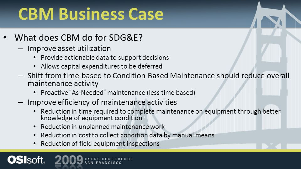 CBM Business Case What does CBM do for SDG&E? – Improve asset utilization Provide actionable data to support decisions Allows capital expenditures to