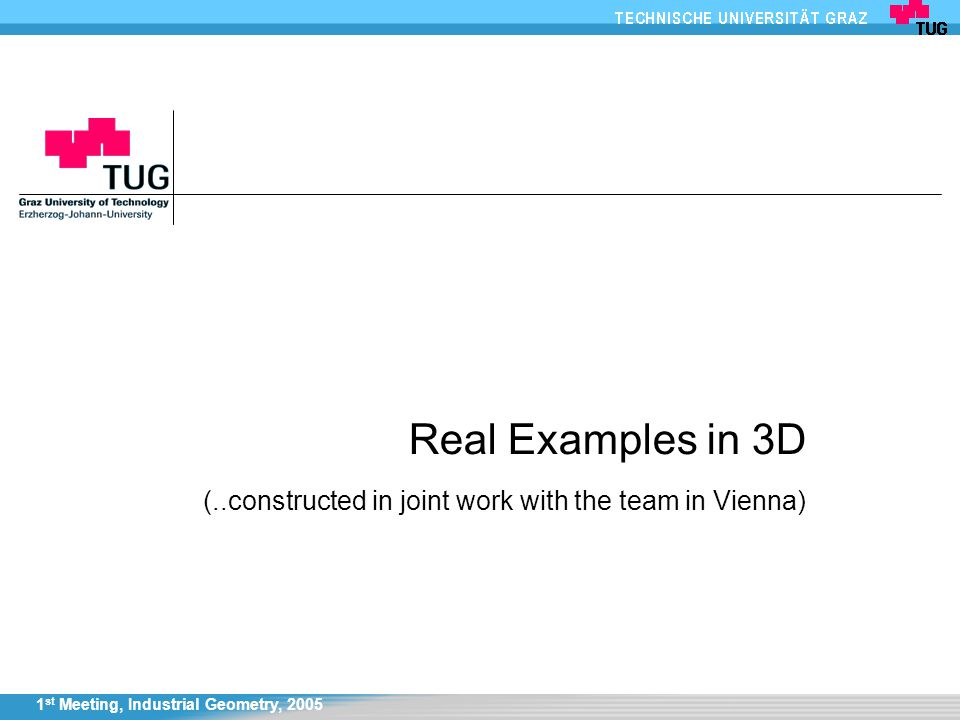 1 st Meeting, Industrial Geometry, 2005 Real Examples in 3D (..constructed in joint work with the team in Vienna)