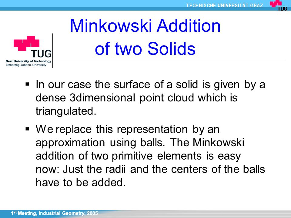 1 st Meeting, Industrial Geometry, 2005 Minkowski Addition of two Solids  In our case the surface of a solid is given by a dense 3dimensional point cloud which is triangulated.