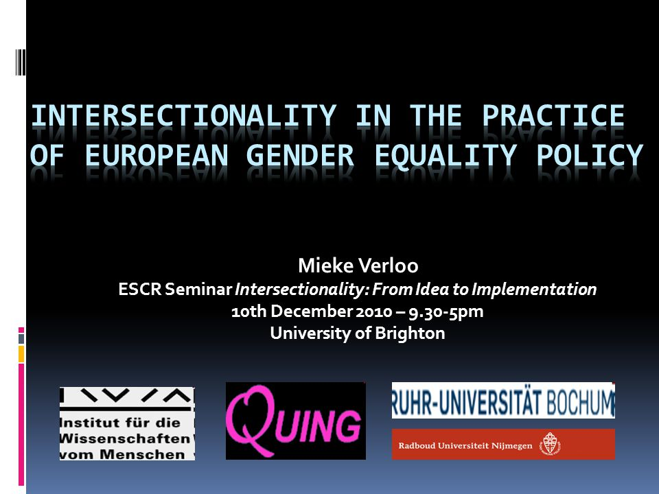 Mieke Verloo ESCR Seminar Intersectionality: From Idea to Implementation 10th December 2010 – 9.30-5pm University of Brighton