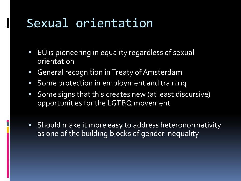 Sexual orientation  EU is pioneering in equality regardless of sexual orientation  General recognition in Treaty of Amsterdam  Some protection in employment and training  Some signs that this creates new (at least discursive) opportunities for the LGTBQ movement  Should make it more easy to address heteronormativity as one of the building blocks of gender inequality