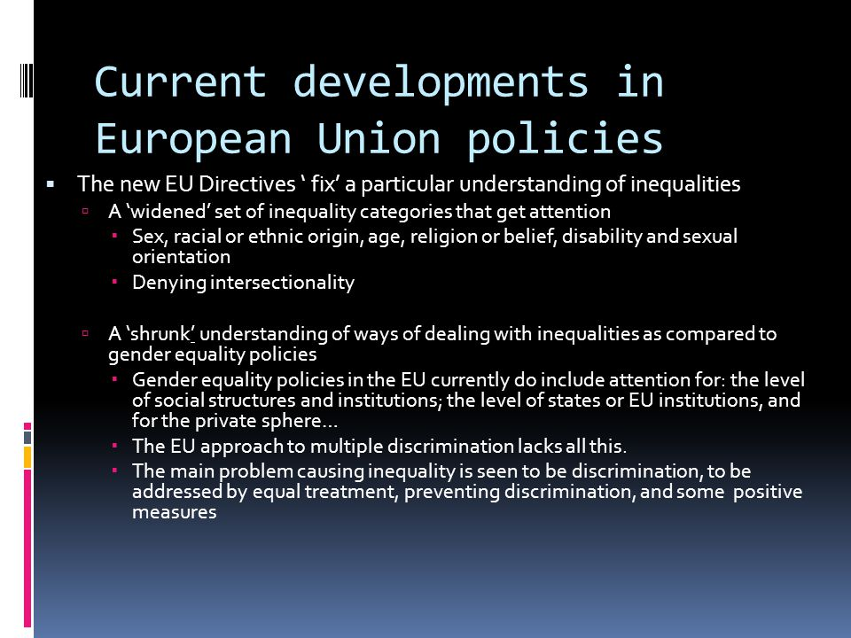 Current developments in European Union policies  The new EU Directives ' fix' a particular understanding of inequalities  A 'widened' set of inequality categories that get attention  Sex, racial or ethnic origin, age, religion or belief, disability and sexual orientation  Denying intersectionality  A 'shrunk' understanding of ways of dealing with inequalities as compared to gender equality policies  Gender equality policies in the EU currently do include attention for: the level of social structures and institutions; the level of states or EU institutions, and for the private sphere…  The EU approach to multiple discrimination lacks all this.