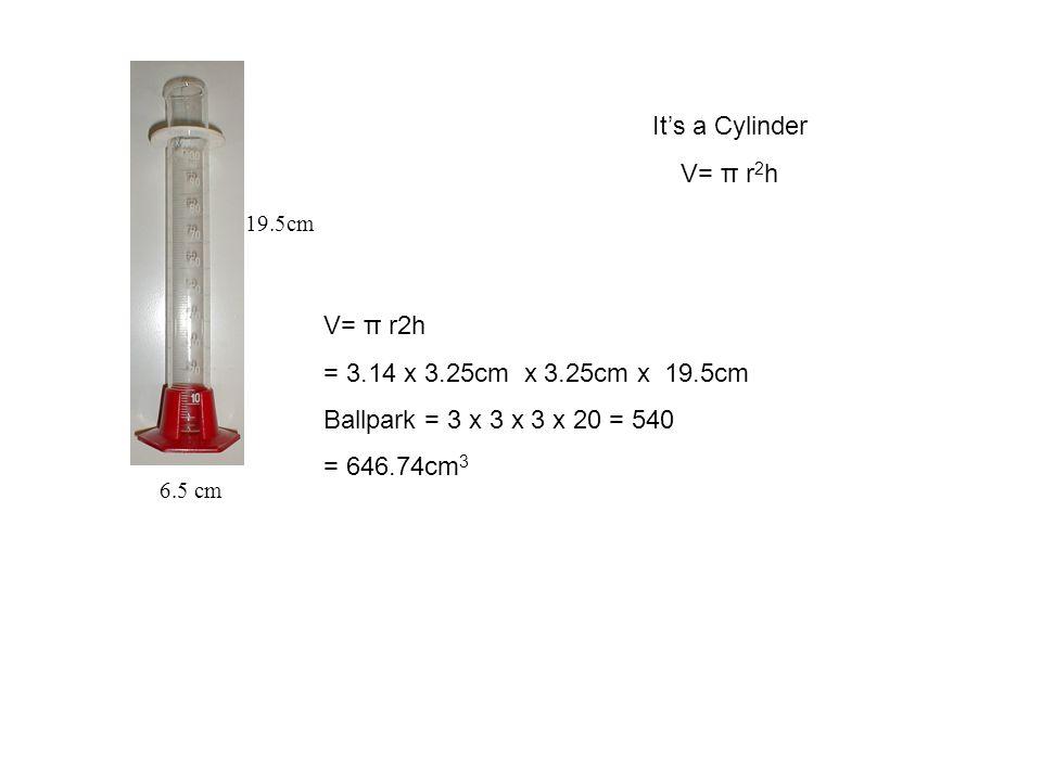 19.5cm 6.5 cm It's a Cylinder V= π r 2 h = 3.14 x 3.25cm x 3.25cm x 19.5cm Ballpark = 3 x 3 x 3 x 20 = 540 = 646.74cm 3