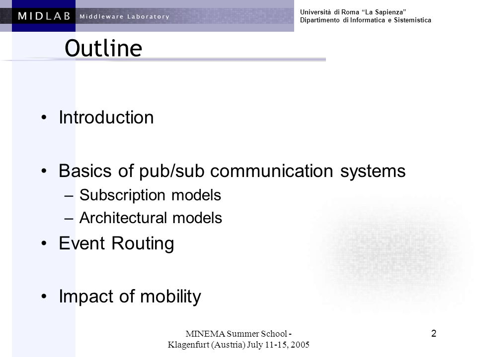 Università di Roma La Sapienza Dipartimento di Informatica e Sistemistica MINEMA Summer School - Klagenfurt (Austria) July 11-15, 2005 2 Outline Introduction Basics of pub/sub communication systems –Subscription models –Architectural models Event Routing Impact of mobility