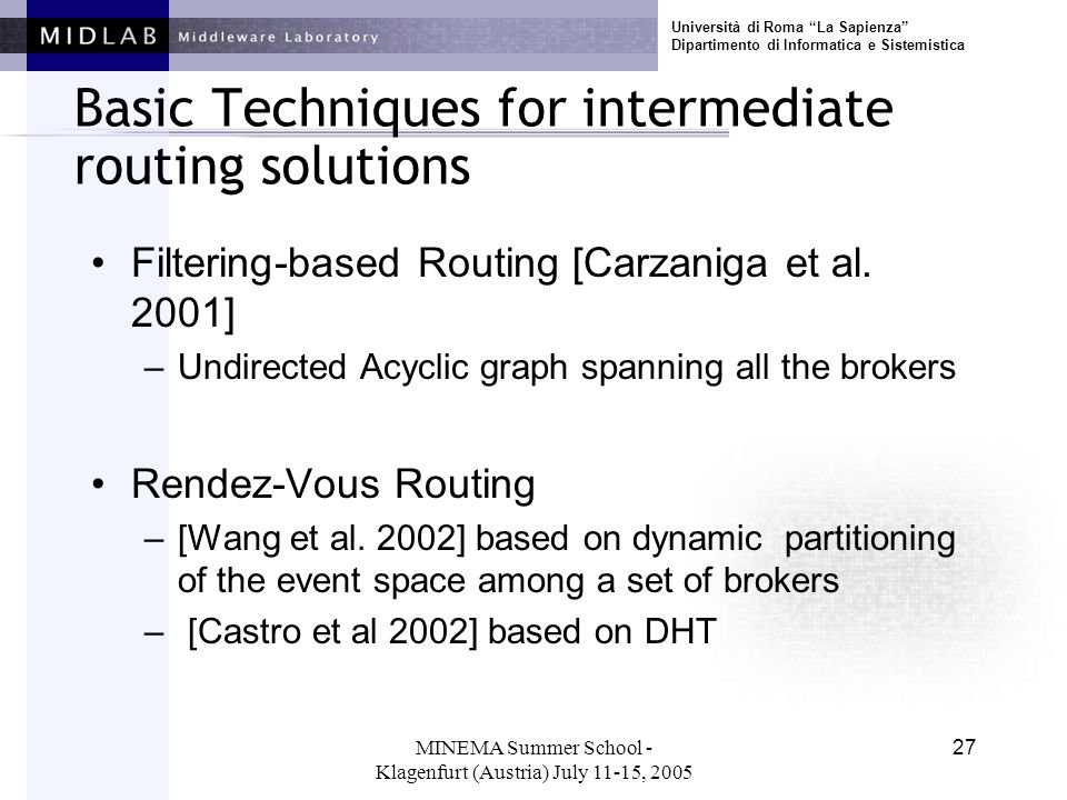 Università di Roma La Sapienza Dipartimento di Informatica e Sistemistica MINEMA Summer School - Klagenfurt (Austria) July 11-15, 2005 27 Basic Techniques for intermediate routing solutions Filtering-based Routing [Carzaniga et al.