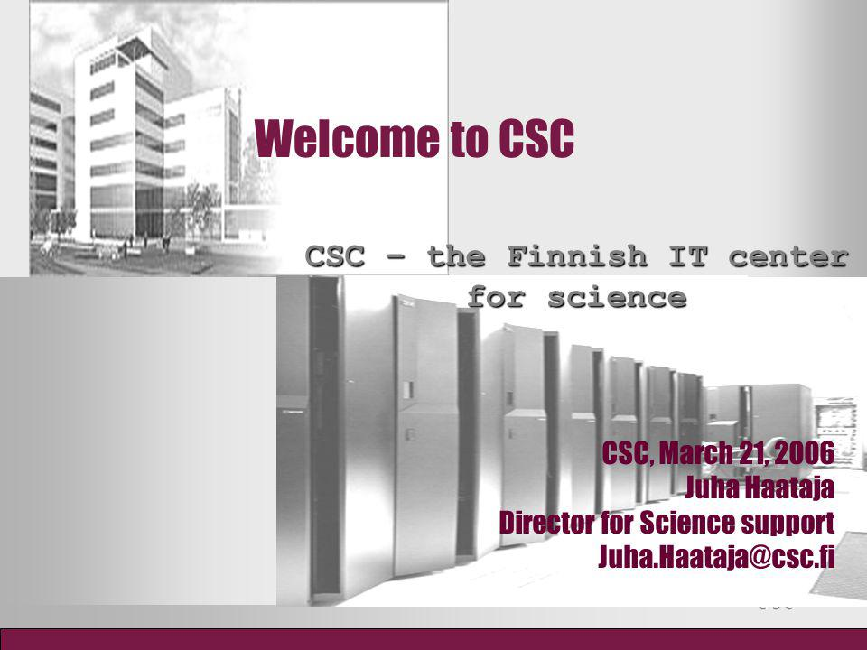 Welcome to CSC CSC – the Finnish IT center for science CSC, March 21, 2006 Juha Haataja Director for Science support Juha.Haataja@csc.fi