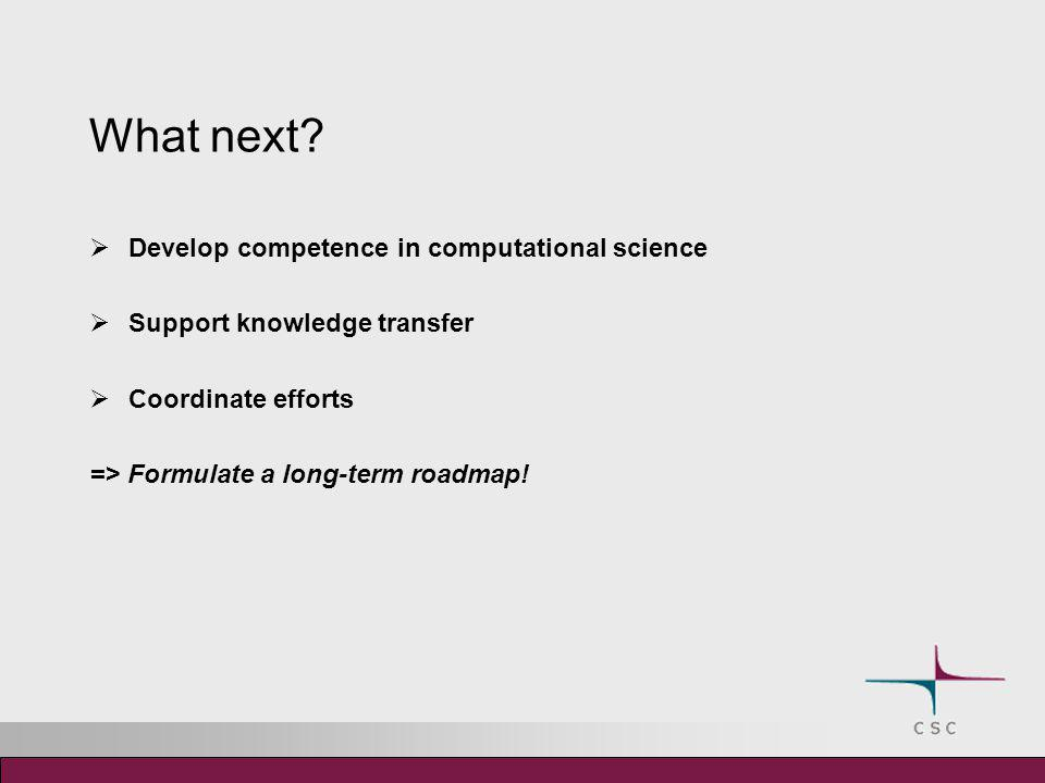 What next?  Develop competence in computational science  Support knowledge transfer  Coordinate efforts => Formulate a long-term roadmap!