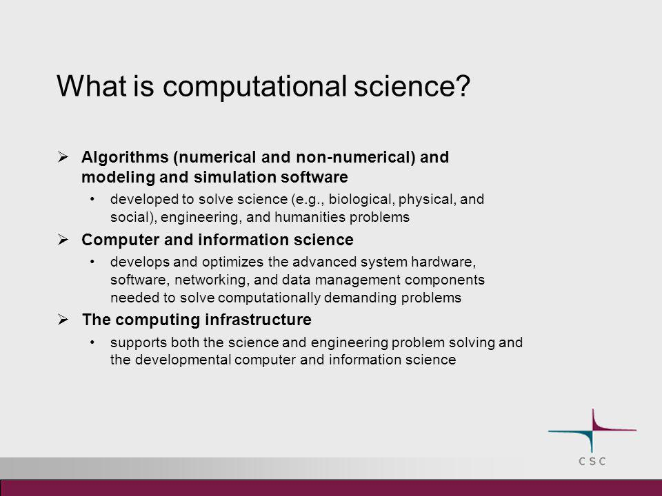 What is computational science?  Algorithms (numerical and non-numerical) and modeling and simulation software developed to solve science (e.g., biolo