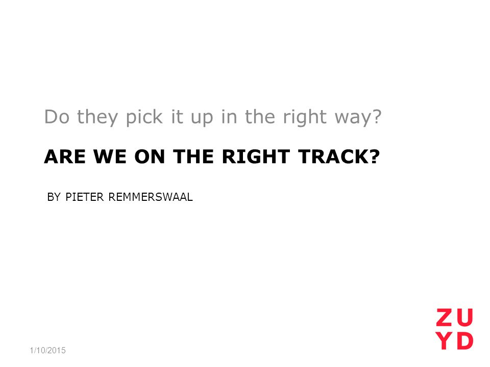 ARE WE ON THE RIGHT TRACK? BY PIETER REMMERSWAAL Do they pick it up in the right way? 1/10/2015
