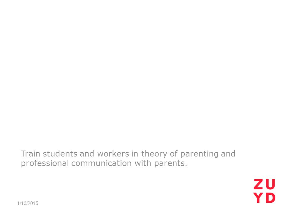 Train students and workers in theory of parenting and professional communication with parents. 1/10/2015