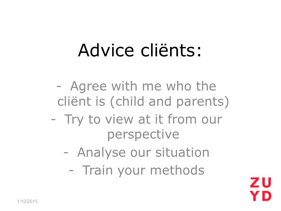 Advice cliënts: -Agree with me who the cliënt is (child and parents) -Try to view at it from our perspective -Analyse our situation -Train your method