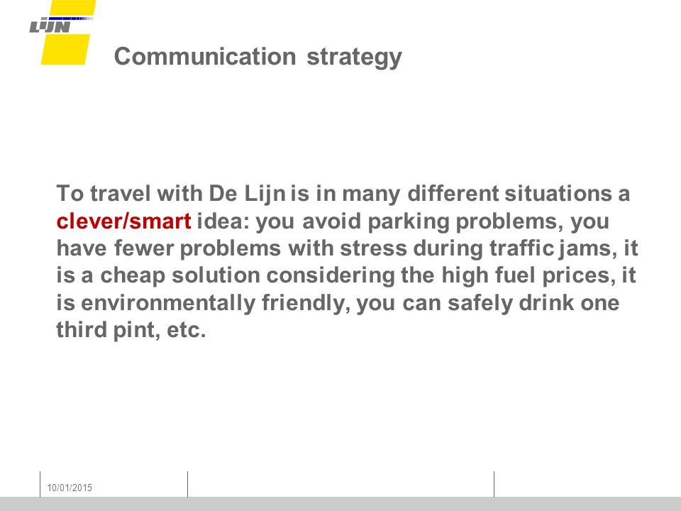 10/01/2015 Communication strategy To travel with De Lijn is in many different situations a clever/smart idea: you avoid parking problems, you have fewer problems with stress during traffic jams, it is a cheap solution considering the high fuel prices, it is environmentally friendly, you can safely drink one third pint, etc.