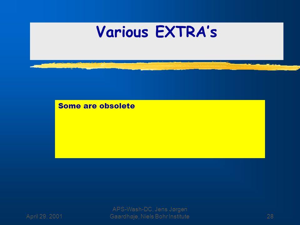 April 29, 2001 APS-Wash-DC, Jens Jørgen Gaardhøje, Niels Bohr Institute28 Various EXTRA's Some are obsolete