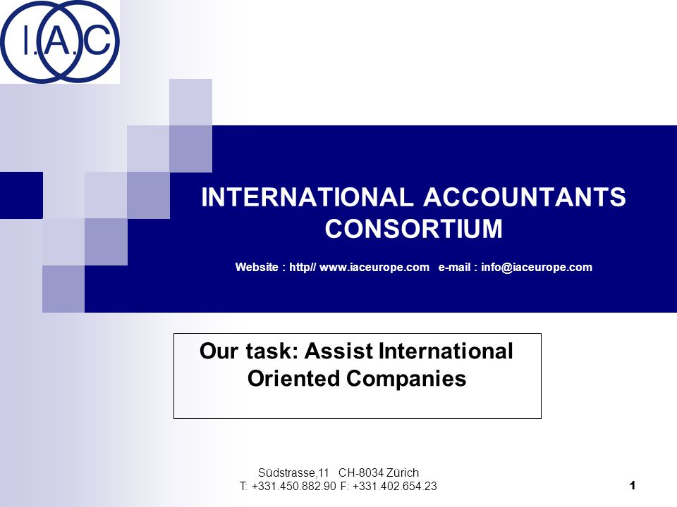 Südstrasse,11 CH-8034 Zürich T: +331.450.882.90 F: +331.402.654.23 1 INTERNATIONAL ACCOUNTANTS CONSORTIUM Website : http// www.iaceurope.com e-mail : info@iaceurope.com Our task: Assist International Oriented Companies
