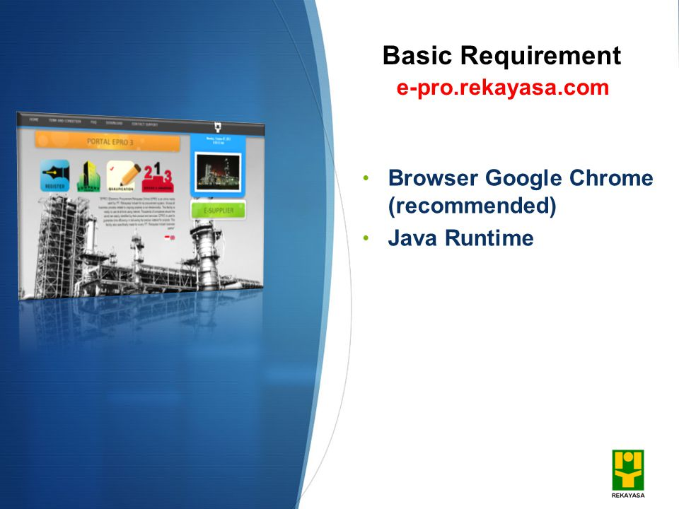 Basic Requirement Browser Google Chrome (recommended) Java Runtime e-pro.rekayasa.com