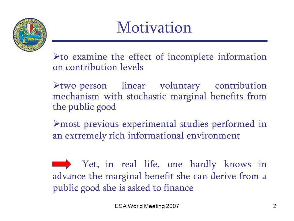 ESA World Meeting 20072 Motivation  to examine the effect of incomplete information on contribution levels  two-person linear voluntary contribution mechanism with stochastic marginal benefits from the public good  most previous experimental studies performed in an extremely rich informational environment Yet, in real life, one hardly knows in advance the marginal benefit she can derive from a public good she is asked to finance