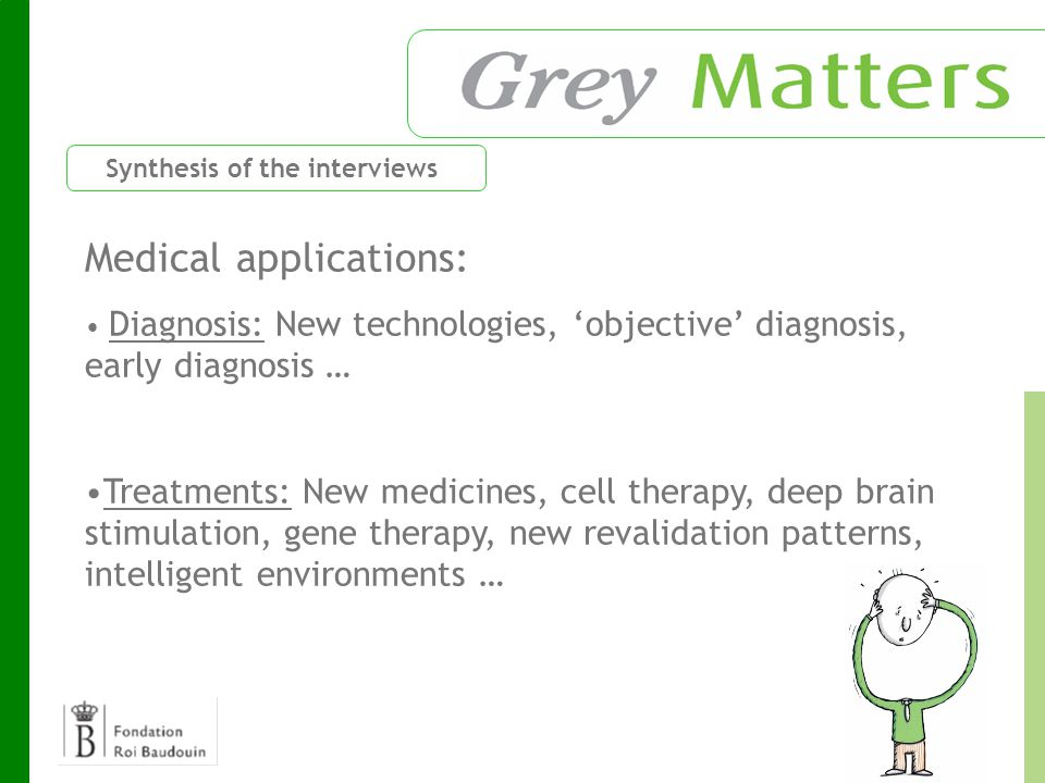 Medical applications: Diagnosis: New technologies, 'objective' diagnosis, early diagnosis … Treatments: New medicines, cell therapy, deep brain stimulation, gene therapy, new revalidation patterns, intelligent environments … Synthesis of the interviews