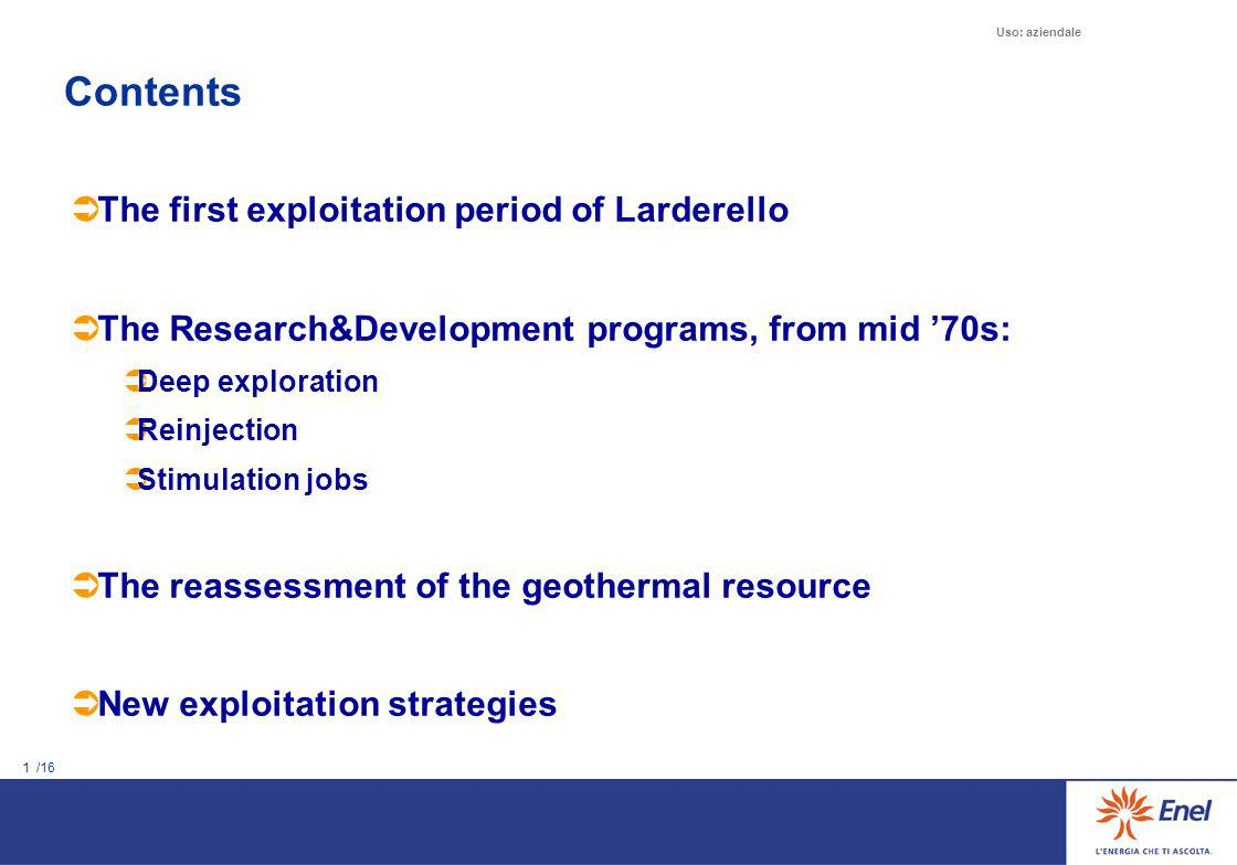 1 /16 Uso: aziendale Contents  The first exploitation period of Larderello  The Research&Development programs, from mid '70s:  Deep exploration  R