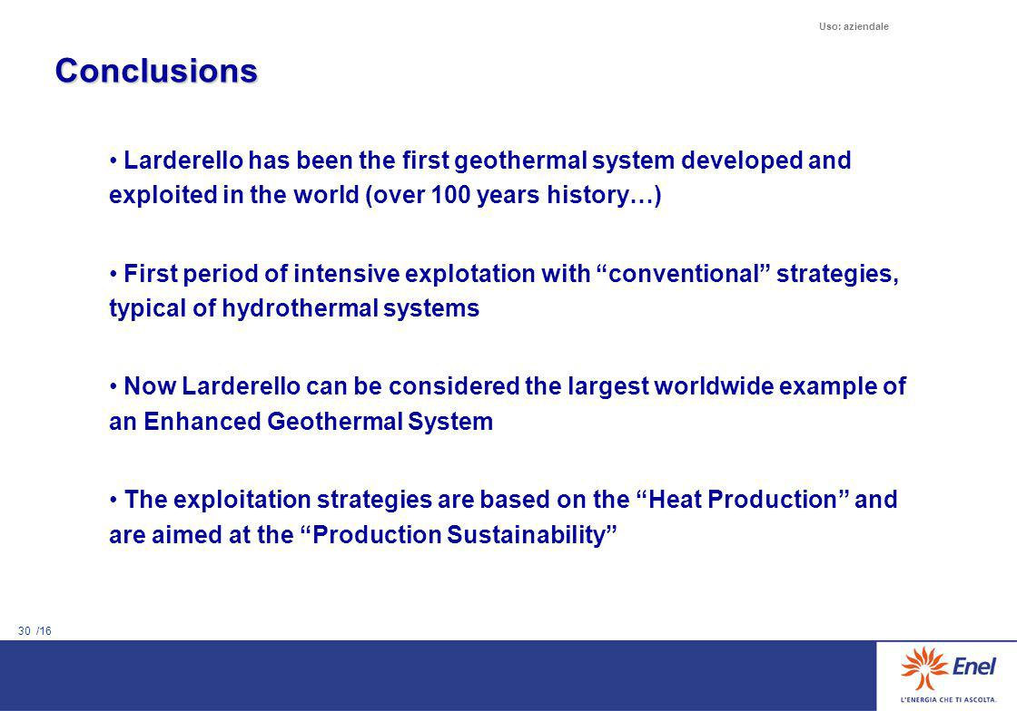 30 /16 Uso: aziendale Conclusions Larderello has been the first geothermal system developed and exploited in the world (over 100 years history…) First