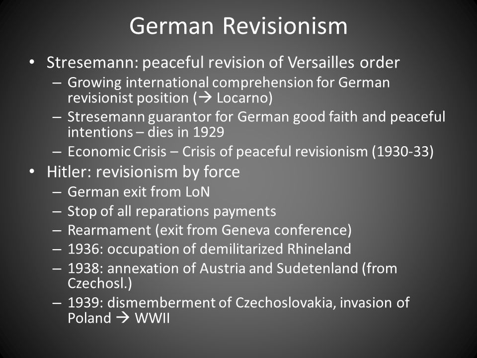 German Revisionism Stresemann: peaceful revision of Versailles order – Growing international comprehension for German revisionist position (  Locarno) – Stresemann guarantor for German good faith and peaceful intentions – dies in 1929 – Economic Crisis – Crisis of peaceful revisionism (1930-33) Hitler: revisionism by force – German exit from LoN – Stop of all reparations payments – Rearmament (exit from Geneva conference) – 1936: occupation of demilitarized Rhineland – 1938: annexation of Austria and Sudetenland (from Czechosl.) – 1939: dismemberment of Czechoslovakia, invasion of Poland  WWII