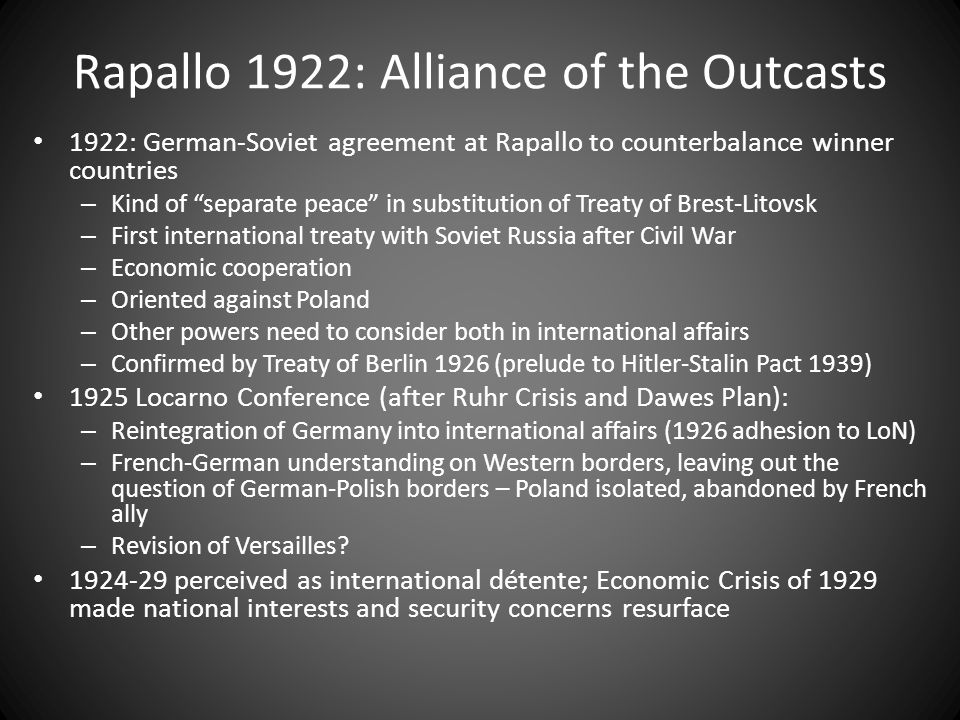 Rapallo 1922: Alliance of the Outcasts 1922: German-Soviet agreement at Rapallo to counterbalance winner countries – Kind of separate peace in substitution of Treaty of Brest-Litovsk – First international treaty with Soviet Russia after Civil War – Economic cooperation – Oriented against Poland – Other powers need to consider both in international affairs – Confirmed by Treaty of Berlin 1926 (prelude to Hitler-Stalin Pact 1939) 1925 Locarno Conference (after Ruhr Crisis and Dawes Plan): – Reintegration of Germany into international affairs (1926 adhesion to LoN) – French-German understanding on Western borders, leaving out the question of German-Polish borders – Poland isolated, abandoned by French ally – Revision of Versailles.