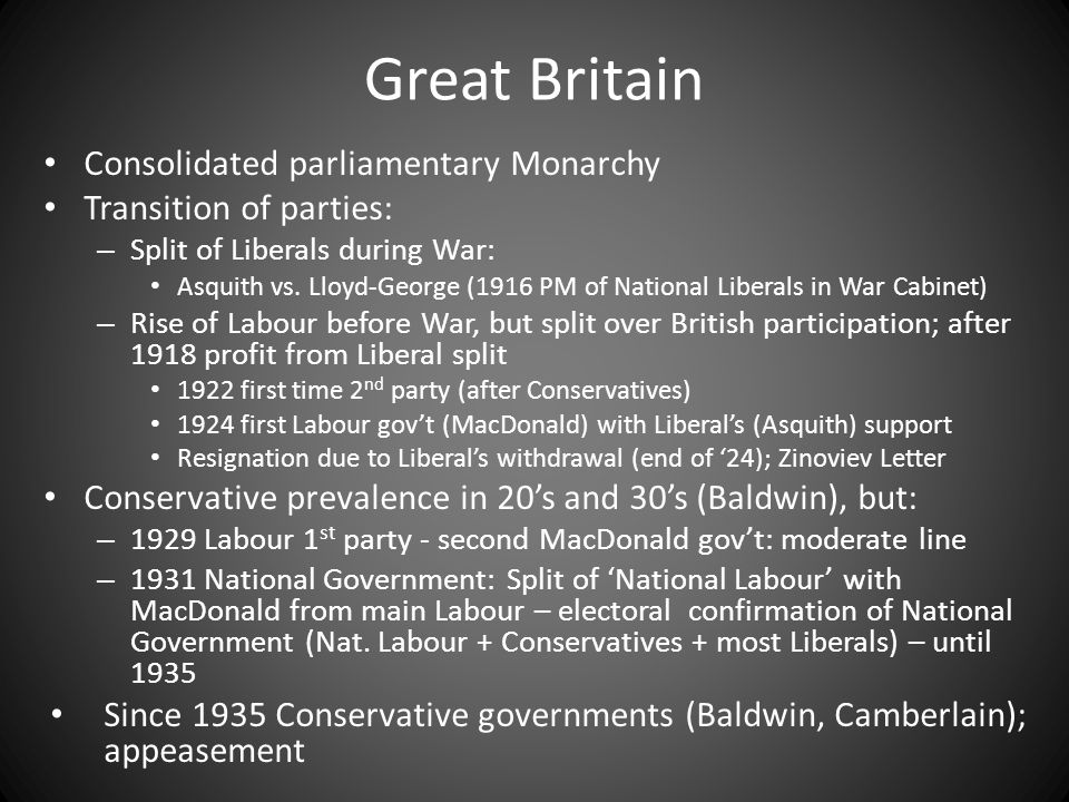 Great Britain Consolidated parliamentary Monarchy Transition of parties: – Split of Liberals during War: Asquith vs.