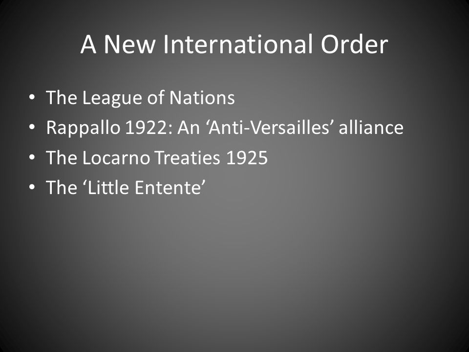 A New International Order The League of Nations Rappallo 1922: An 'Anti-Versailles' alliance The Locarno Treaties 1925 The 'Little Entente'