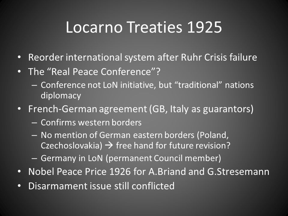 Locarno Treaties 1925 Reorder international system after Ruhr Crisis failure The Real Peace Conference .