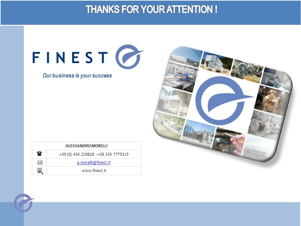 Our business is your success ALESSANDRO MORELLI +39 (0) 434 229828 -+39 335 7775315 a.morelli@finest.it www.finest.it